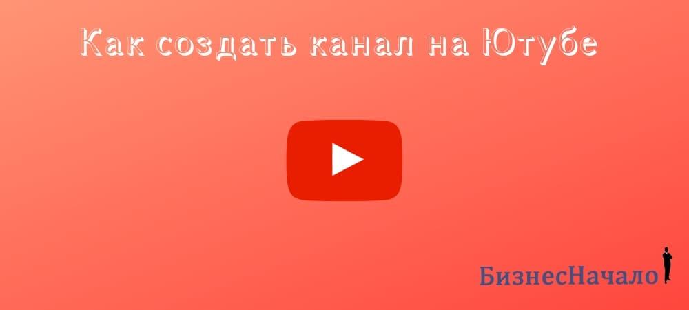 Как сделать канал на ютубе пошаговая инструкция