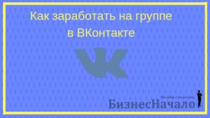 Как заработать на группе в ВК: способы зарабатывать на группе в ВК (ВКонтакте)